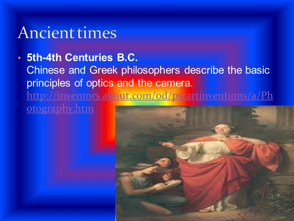 5th-4th Centuries B.C. Chinese and Greek philosophers describe the basic principles of optics and the camera. http://inventors.about.com/od/pstartinve