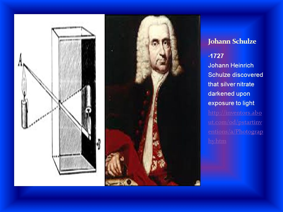 1727 Johann Heinrich Schulze discovered that silver nitrate darkened upon exposure to light. http://inventors.abo ut.com/od/pstartinv entions/a/Photog