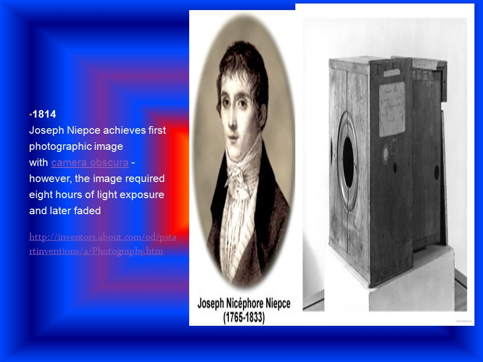 1814 Joseph Niepce achieves first photographic image with camera obscura - however, the image required eight hours of light exposure and later faded.c