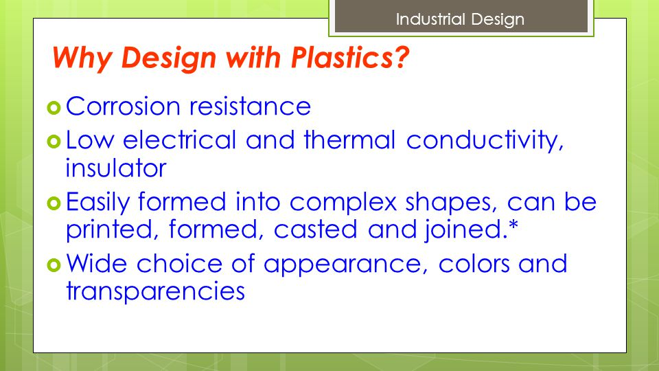 Disadvantages of using Plastics  Low strength  Low useful temperature range (up to 600 o F)  Less dimensional stability over period of time (creep effect)  Aging effect, hardens and become brittle over time  Sensitive to environment, moisture and chemicals  Poor machinability  BPA stands for bisphenol A is found in PC.