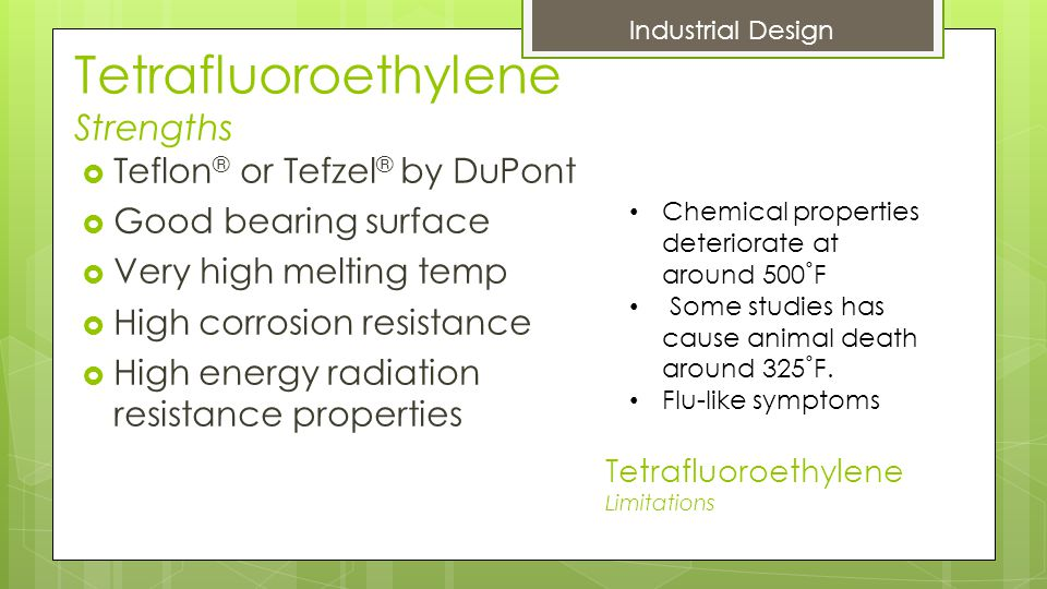 Tetrafluoroethylene Strengths  Teflon ® or Tefzel ® by DuPont  Good bearing surface  Very high melting temp  High corrosion resistance  High energy radiation resistance properties Tetrafluoroethylene Limitations Industrial Design Chemical properties deteriorate at around 500˚F Some studies has cause animal death around 325˚F.