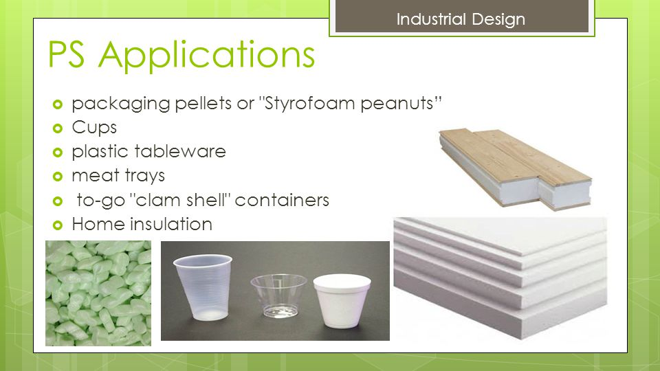 PS Applications  packaging pellets or Styrofoam peanuts  Cups  plastic tableware  meat trays  to-go clam shell containers  Home insulation Industrial Design