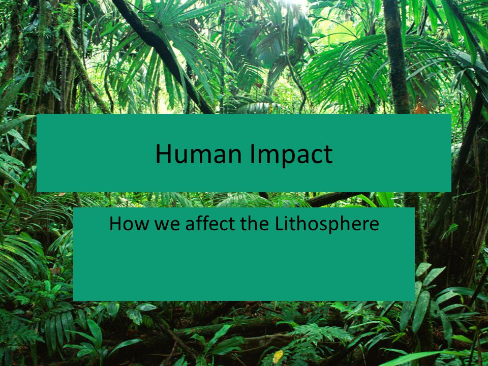 Human Impact How we affect the Lithosphere