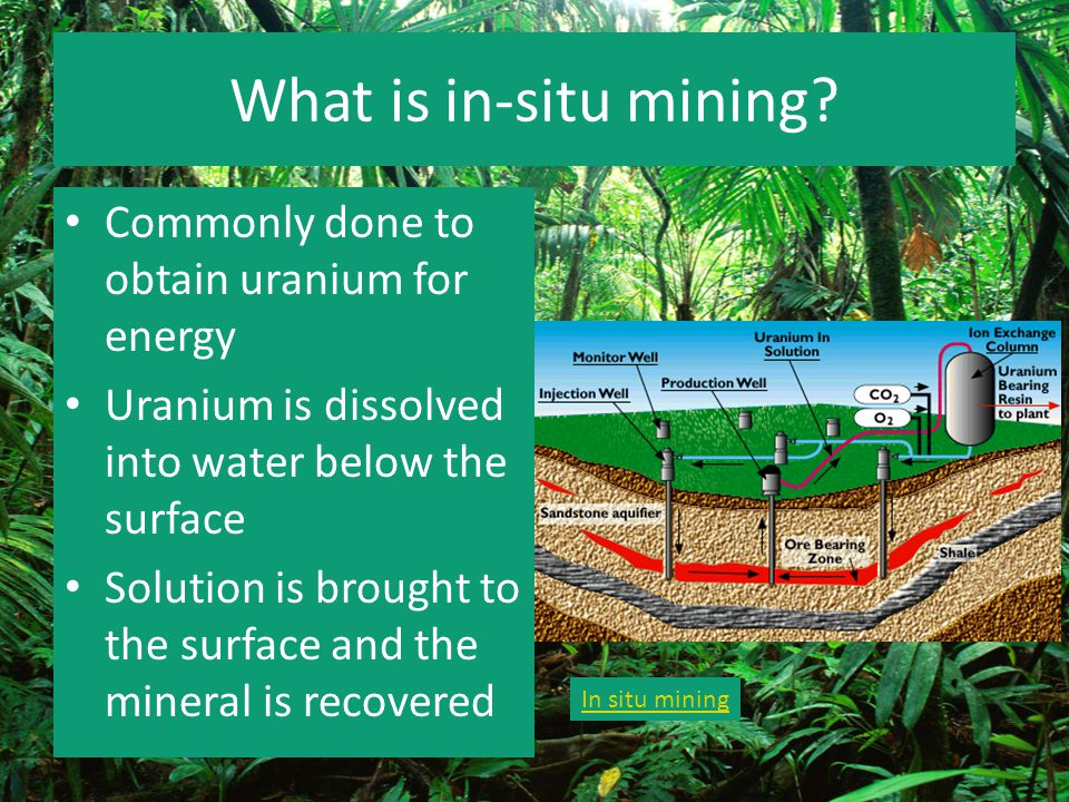 What is in-situ mining? Commonly done to obtain uranium for energy Uranium is dissolved into water below the surface Solution is brought to the surfac