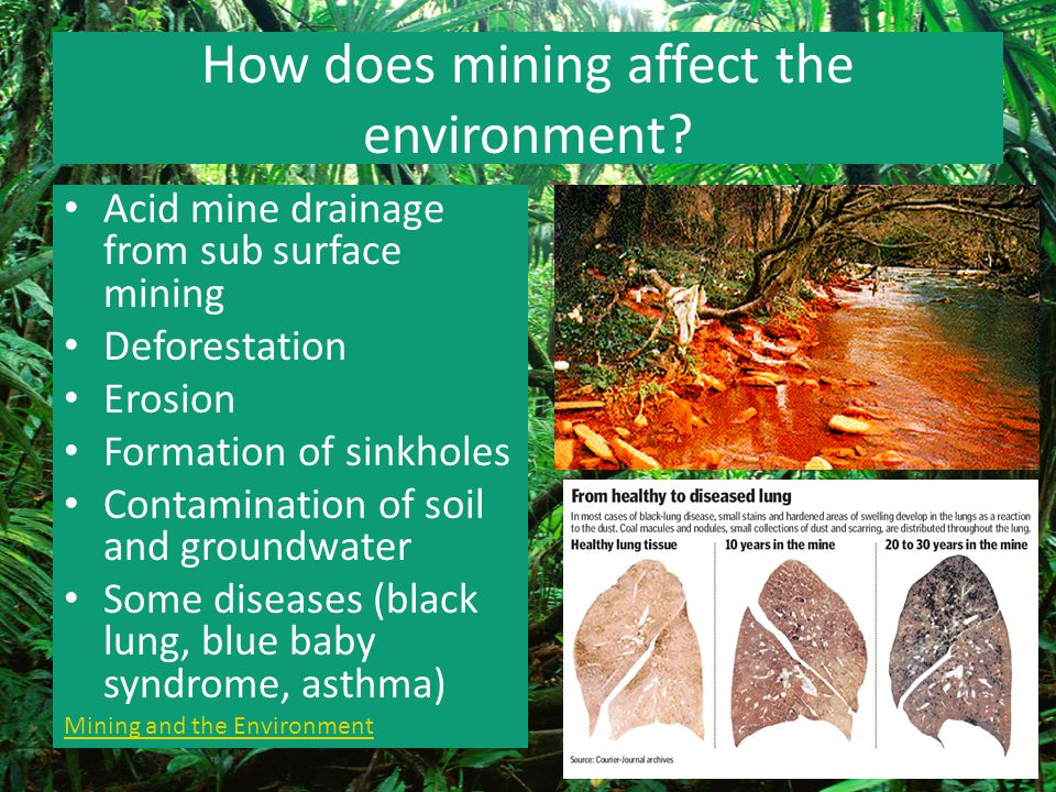 How does mining affect the environment? Acid mine drainage from sub surface mining Deforestation Erosion Formation of sinkholes Contamination of soil