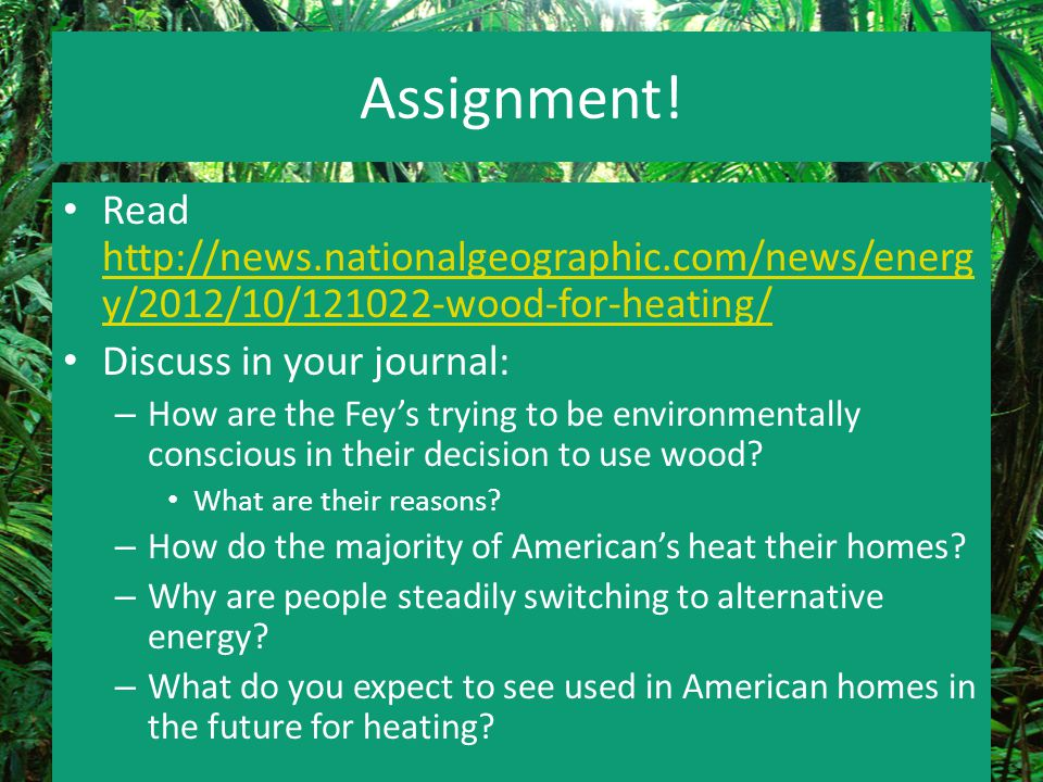 Assignment! Read http://news.nationalgeographic.com/news/energ y/2012/10/121022-wood-for-heating/ http://news.nationalgeographic.com/news/energ y/2012