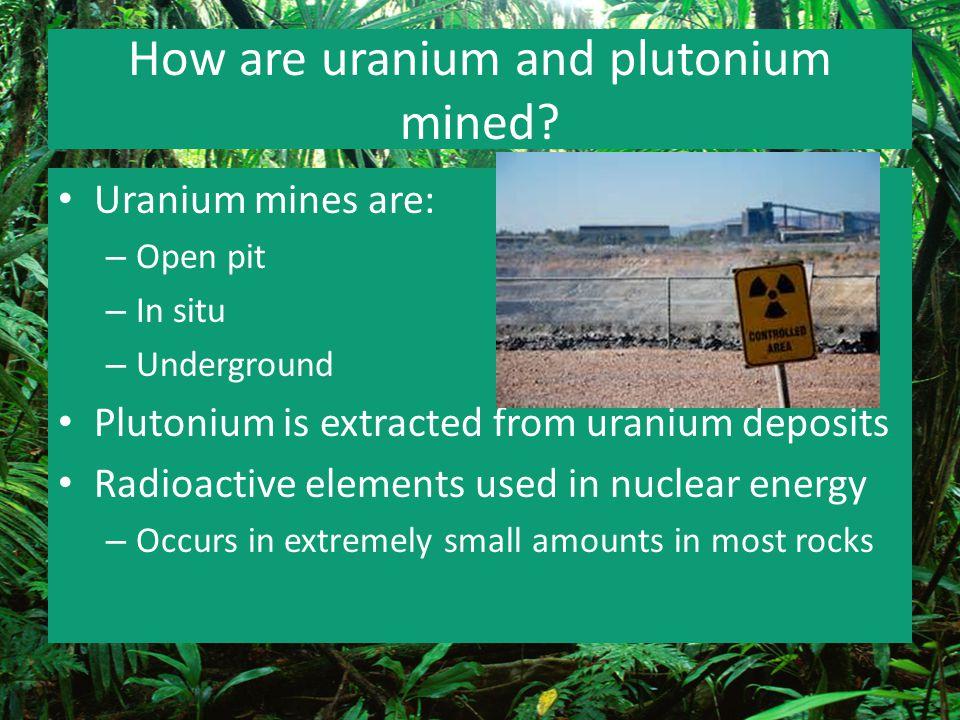 How are uranium and plutonium mined? Uranium mines are: – Open pit – In situ – Underground Plutonium is extracted from uranium deposits Radioactive el