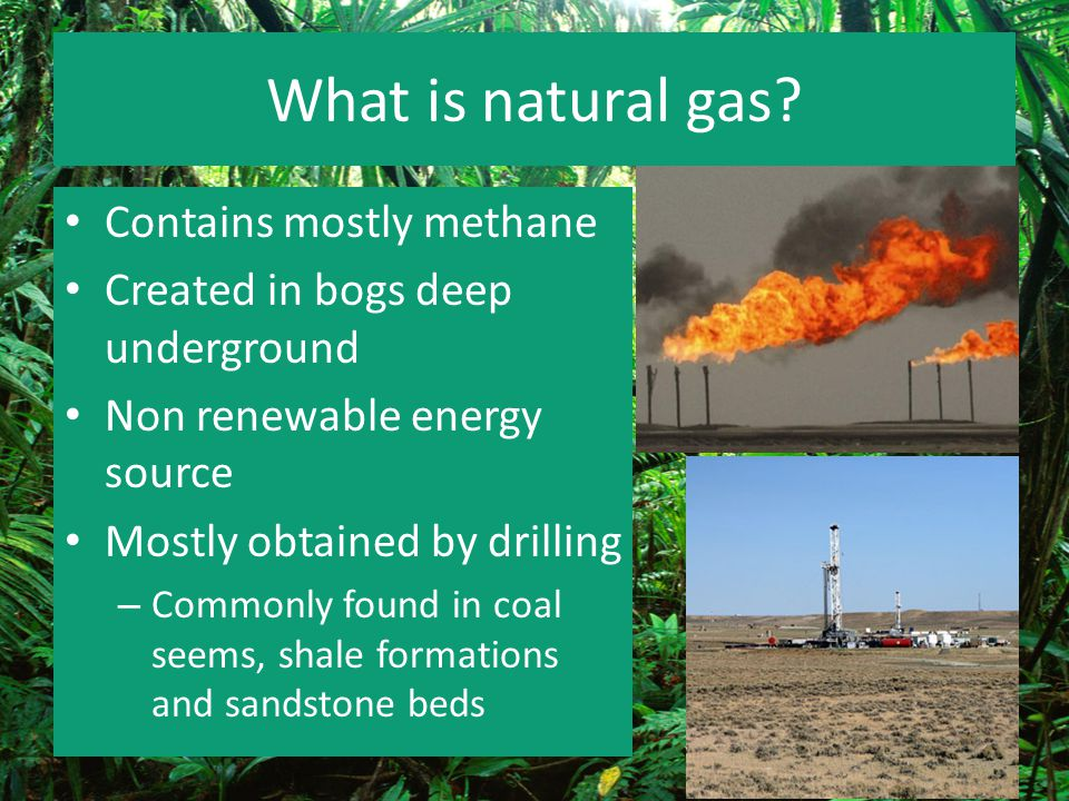 What is natural gas? Contains mostly methane Created in bogs deep underground Non renewable energy source Mostly obtained by drilling – Commonly found
