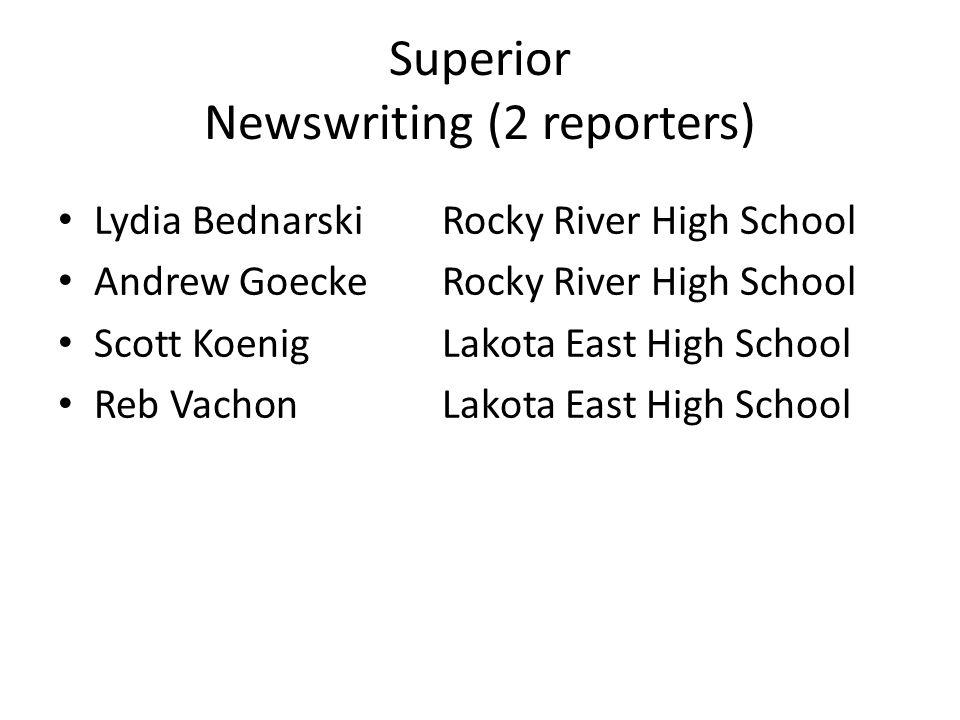 Superior Newswriting (2 reporters) Lydia BednarskiRocky River High School Andrew GoeckeRocky River High School Scott KoenigLakota East High School Reb VachonLakota East High School