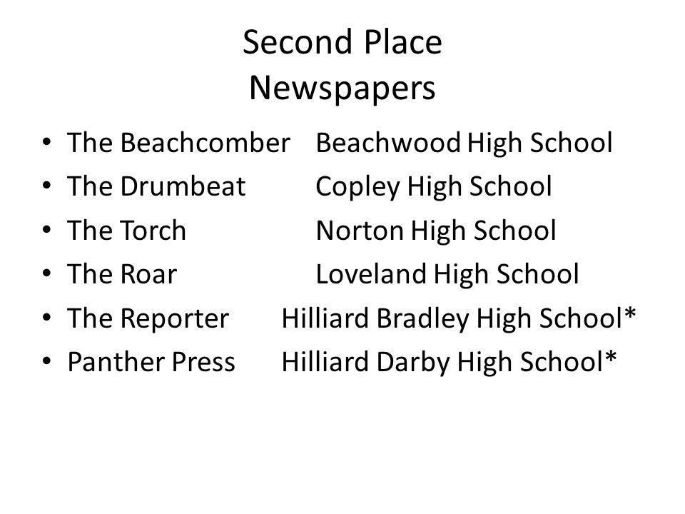 Second Place Newspapers The BeachcomberBeachwood High School The DrumbeatCopley High School The TorchNorton High School The RoarLoveland High School The ReporterHilliard Bradley High School* Panther PressHilliard Darby High School*