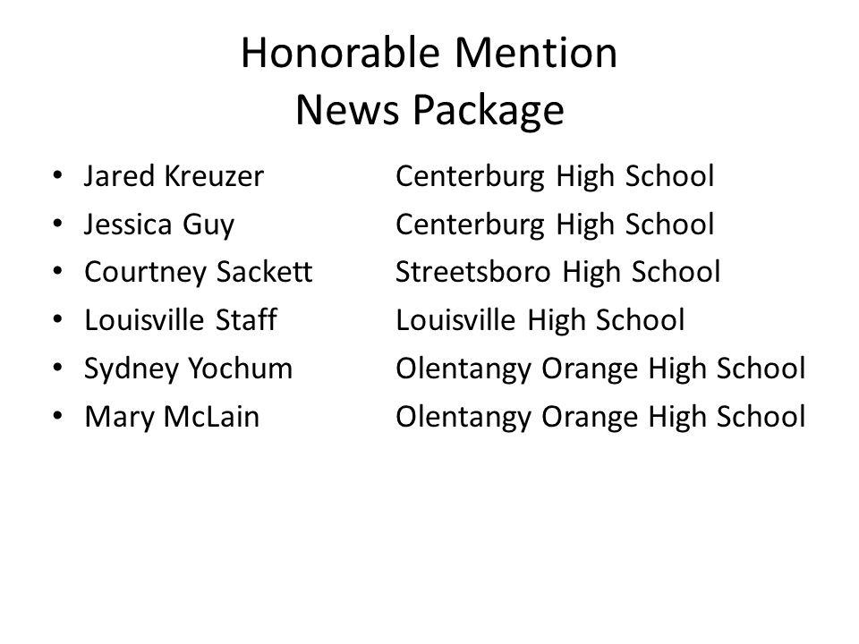 Honorable Mention News Package Jared KreuzerCenterburg High School Jessica Guy Centerburg High School Courtney SackettStreetsboro High School Louisvil