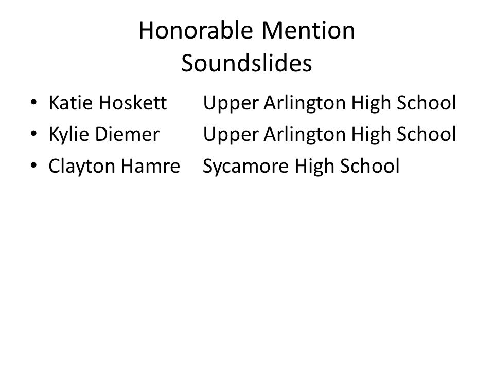 Honorable Mention Soundslides Katie HoskettUpper Arlington High School Kylie Diemer Upper Arlington High School Clayton HamreSycamore High School