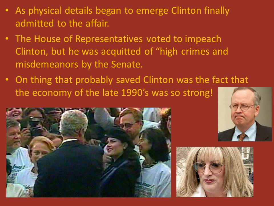 As physical details began to emerge Clinton finally admitted to the affair. The House of Representatives voted to impeach Clinton, but he was acquitte