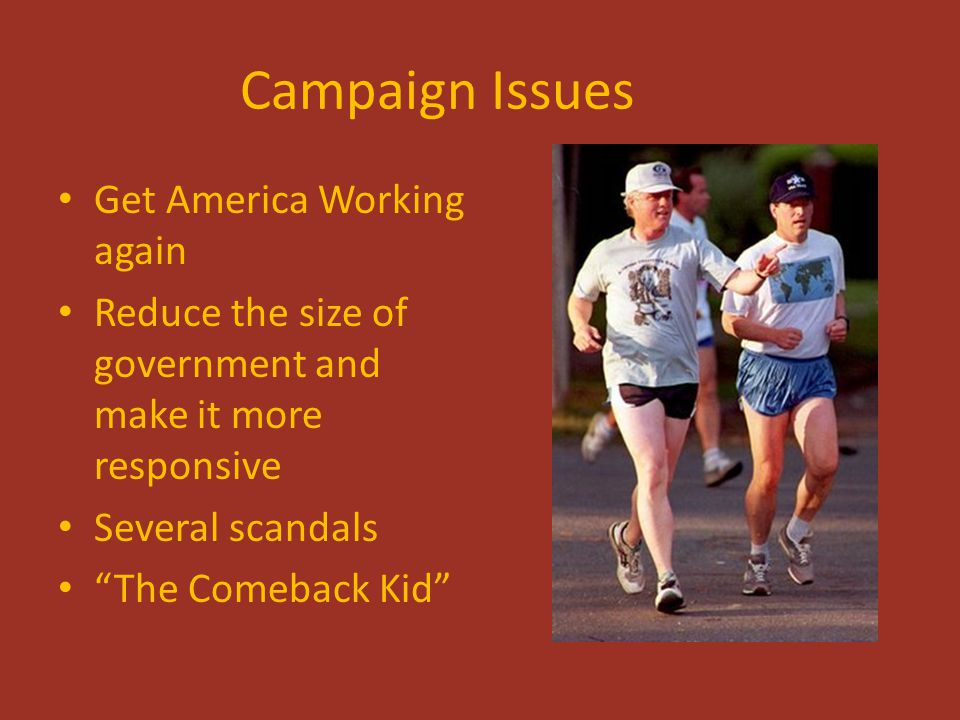 "Campaign Issues Get America Working again Reduce the size of government and make it more responsive Several scandals ""The Comeback Kid"""