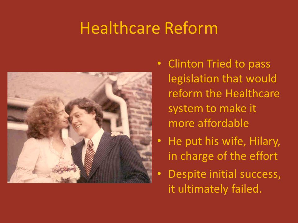 Healthcare Reform Clinton Tried to pass legislation that would reform the Healthcare system to make it more affordable He put his wife, Hilary, in cha