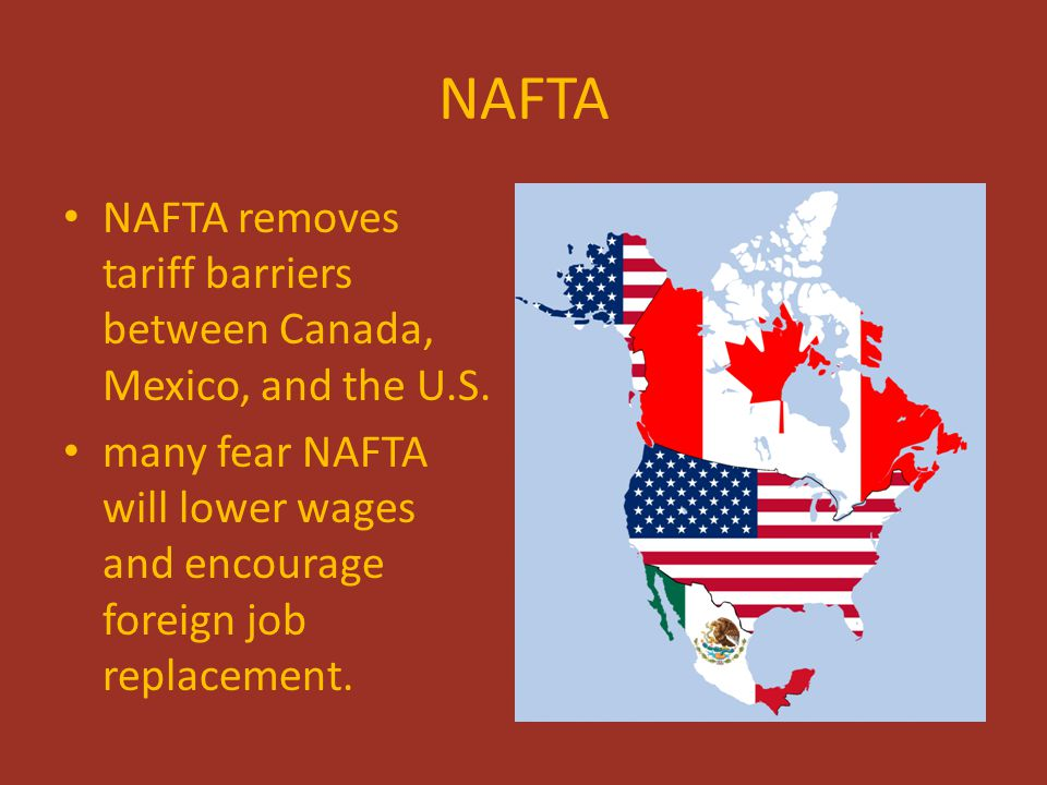NAFTA NAFTA removes tariff barriers between Canada, Mexico, and the U.S. many fear NAFTA will lower wages and encourage foreign job replacement.