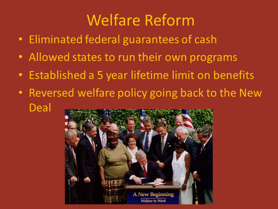 Welfare Reform Eliminated federal guarantees of cash Allowed states to run their own programs Established a 5 year lifetime limit on benefits Reversed