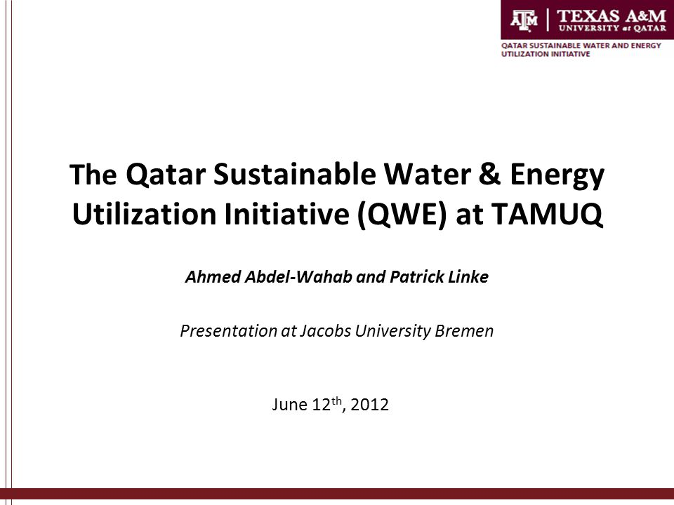 June 12 th, 2012 The Qatar Sustainable Water & Energy Utilization Initiative (QWE) at TAMUQ Ahmed Abdel-Wahab and Patrick Linke Presentation at Jacobs University Bremen