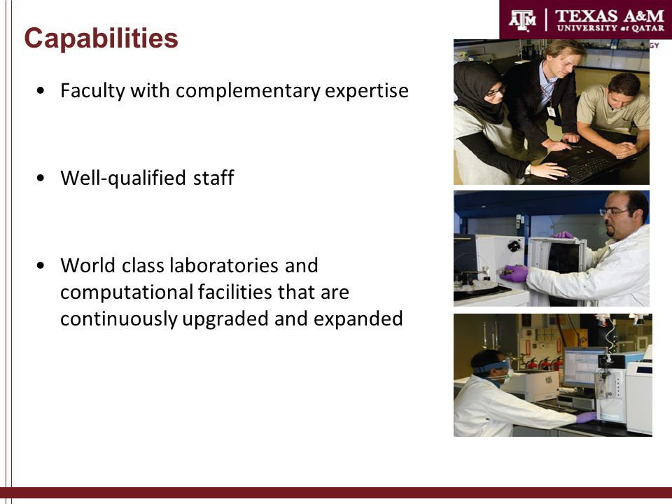 Capabilities Faculty with complementary expertise Well-qualified staff World class laboratories and computational facilities that are continuously upgraded and expanded