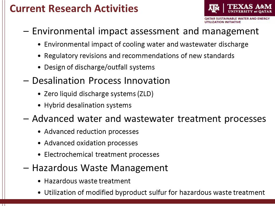 Current Research Activities –Environmental impact assessment and management Environmental impact of cooling water and wastewater discharge Regulatory revisions and recommendations of new standards Design of discharge/outfall systems –Desalination Process Innovation Zero liquid discharge systems (ZLD) Hybrid desalination systems –Advanced water and wastewater treatment processes Advanced reduction processes Advanced oxidation processes Electrochemical treatment processes –Hazardous Waste Management Hazardous waste treatment Utilization of modified byproduct sulfur for hazardous waste treatment