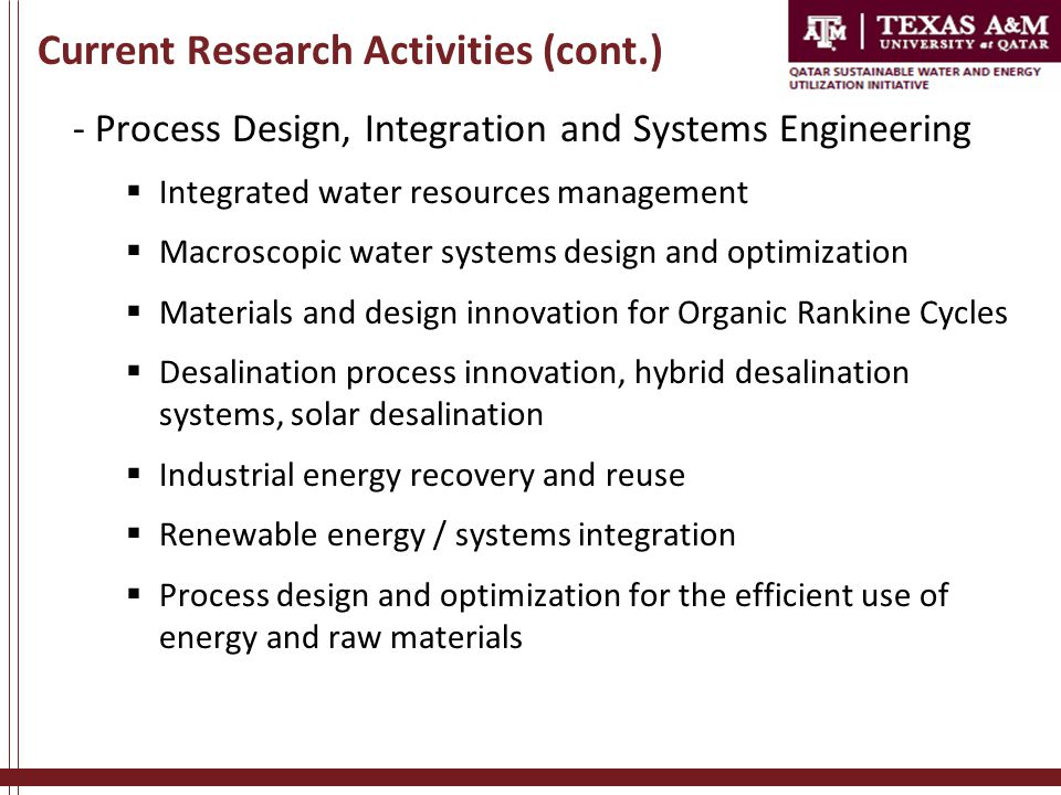 Current Research Activities (cont.) - Process Design, Integration and Systems Engineering  Integrated water resources management  Macroscopic water systems design and optimization  Materials and design innovation for Organic Rankine Cycles  Desalination process innovation, hybrid desalination systems, solar desalination  Industrial energy recovery and reuse  Renewable energy / systems integration  Process design and optimization for the efficient use of energy and raw materials