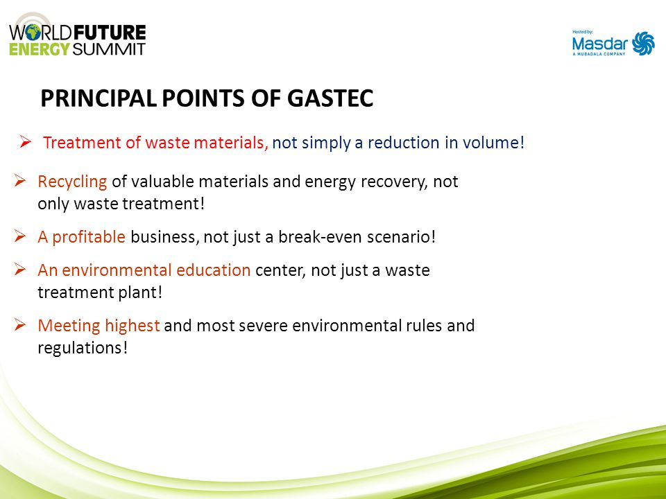 PRINCIPAL POINTS OF GASTEC  Treatment of waste materials, not simply a reduction in volume!  Recycling of valuable materials and energy recovery, no