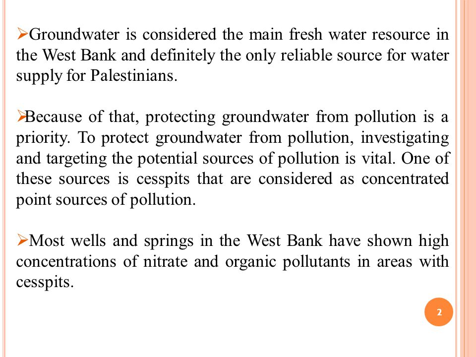  Groundwater is considered the main fresh water resource in the West Bank and definitely the only reliable source for water supply for Palestinians.