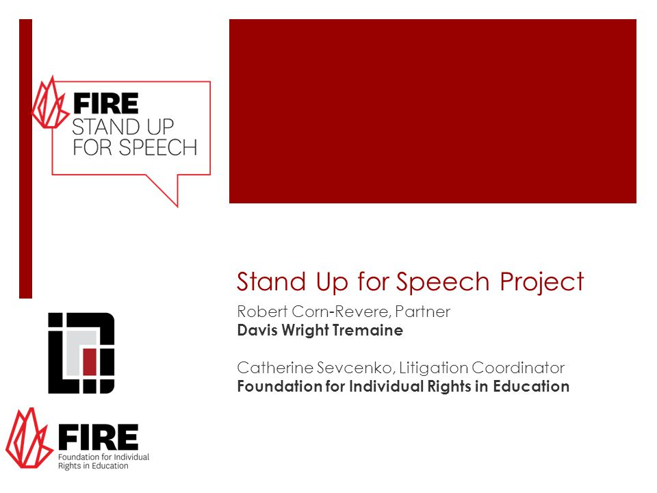 Stand Up for Speech Project Robert Corn-Revere, Partner Davis Wright Tremaine Catherine Sevcenko, Litigation Coordinator Foundation for Individual Rights in Education