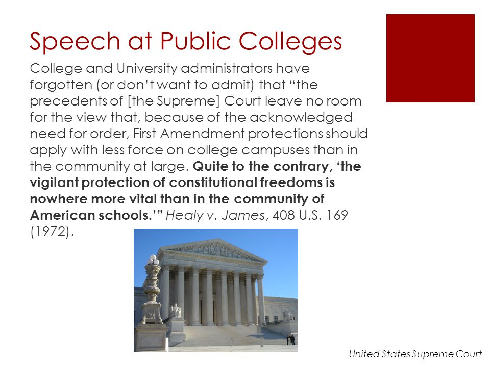 Speech at Public Colleges College and University administrators have forgotten (or don't want to admit) that the precedents of [the Supreme] Court leave no room for the view that, because of the acknowledged need for order, First Amendment protections should apply with less force on college campuses than in the community at large.