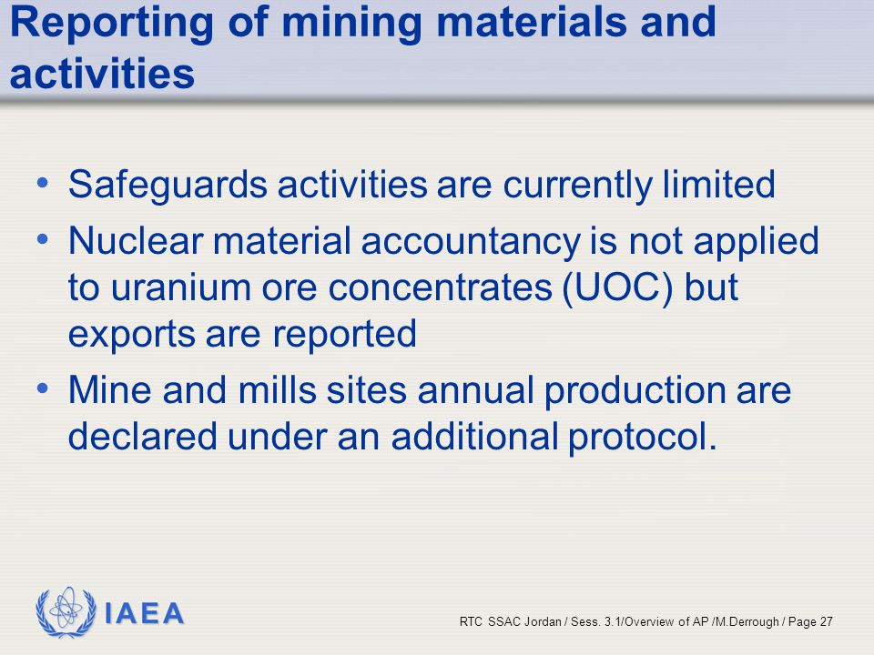 IAEA RTC SSAC Jordan / Sess. 3.1/Overview of AP /M.Derrough / Page 27 Reporting of mining materials and activities Safeguards activities are currently