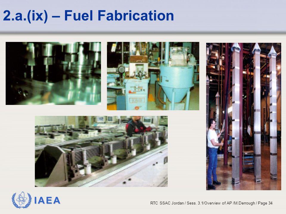 IAEA RTC SSAC Jordan / Sess. 3.1/Overview of AP /M.Derrough / Page 34 2.a.(ix) – Fuel Fabrication