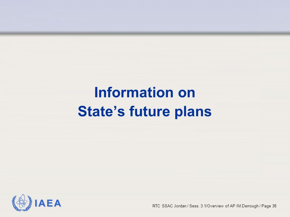 IAEA RTC SSAC Jordan / Sess. 3.1/Overview of AP /M.Derrough / Page 38 Information on State's future plans