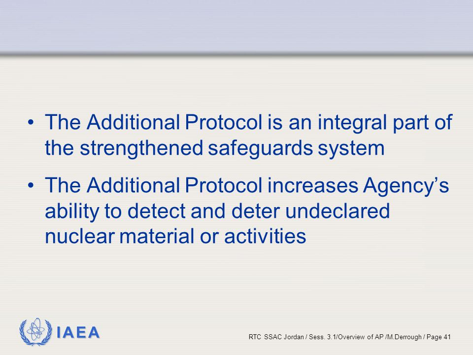 IAEA RTC SSAC Jordan / Sess. 3.1/Overview of AP /M.Derrough / Page 41 The Additional Protocol is an integral part of the strengthened safeguards syste