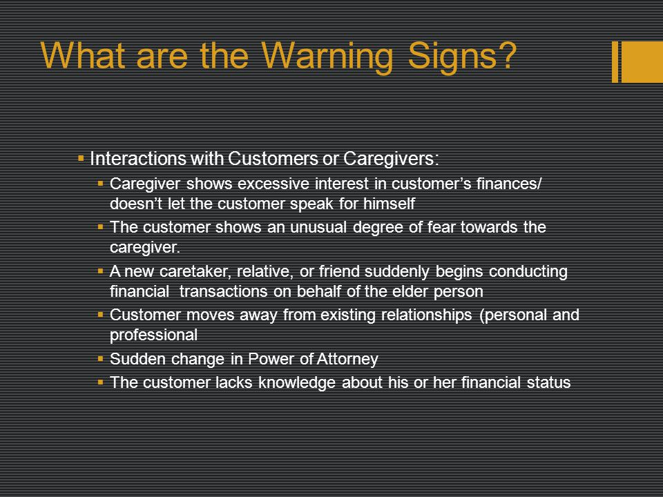 What are the Warning Signs?  Interactions with Customers or Caregivers:  Caregiver shows excessive interest in customer's finances/ doesn't let the