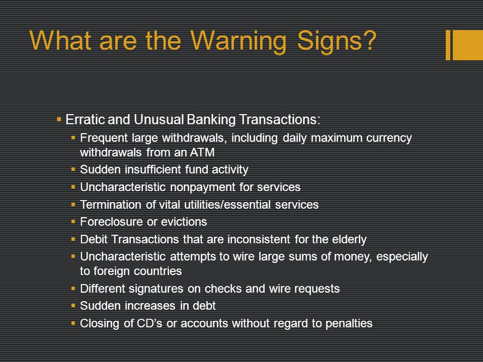 What are the Warning Signs?  Erratic and Unusual Banking Transactions:  Frequent large withdrawals, including daily maximum currency withdrawals fro
