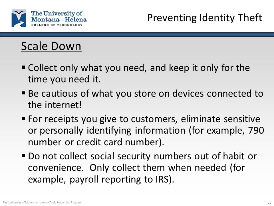 The University of Montana - Identity Theft Prevention Program 11 Scale Down  Collect only what you need, and keep it only for the time you need it. 
