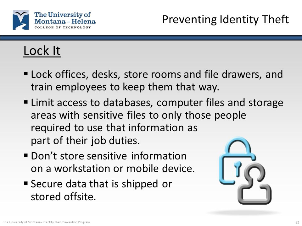 The University of Montana - Identity Theft Prevention Program 12 Lock It  Lock offices, desks, store rooms and file drawers, and train employees to k