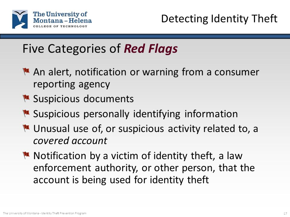 The University of Montana - Identity Theft Prevention Program 17 Five Categories of Red Flags An alert, notification or warning from a consumer report
