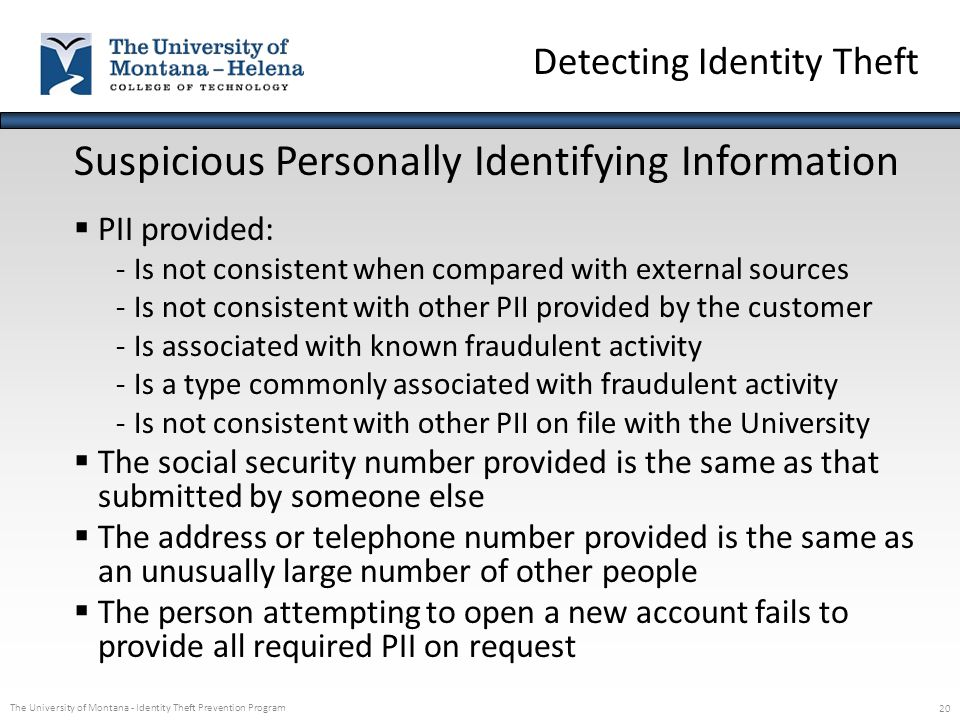 The University of Montana - Identity Theft Prevention Program 20 Suspicious Personally Identifying Information  PII provided: -Is not consistent when
