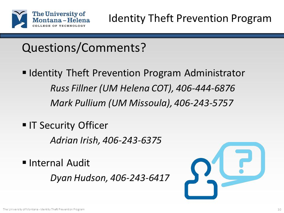 The University of Montana - Identity Theft Prevention Program 30 Questions/Comments?  Identity Theft Prevention Program Administrator Russ Fillner (U