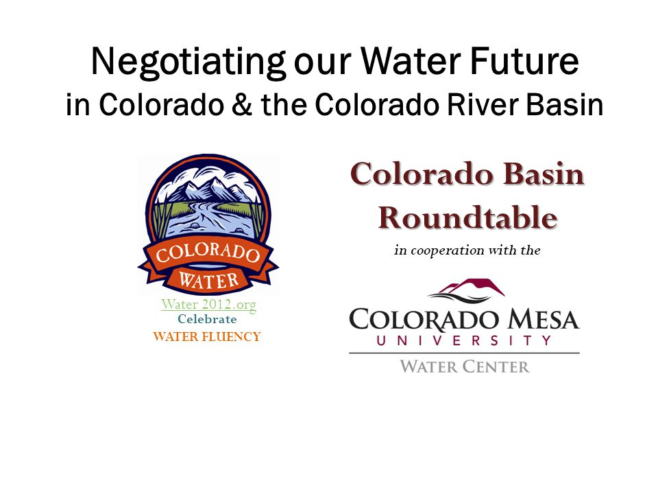Overview Colorado Water Overview (Water 2012 Speakers Bureau – statewide education effort) Water supply challenges In Colorado Basin-wide Constraints on water use The Colorado Basin's predicament Statewide water planning/ seeking solutions: Key Players Basin Roundtable role Trade-offs How you can participate
