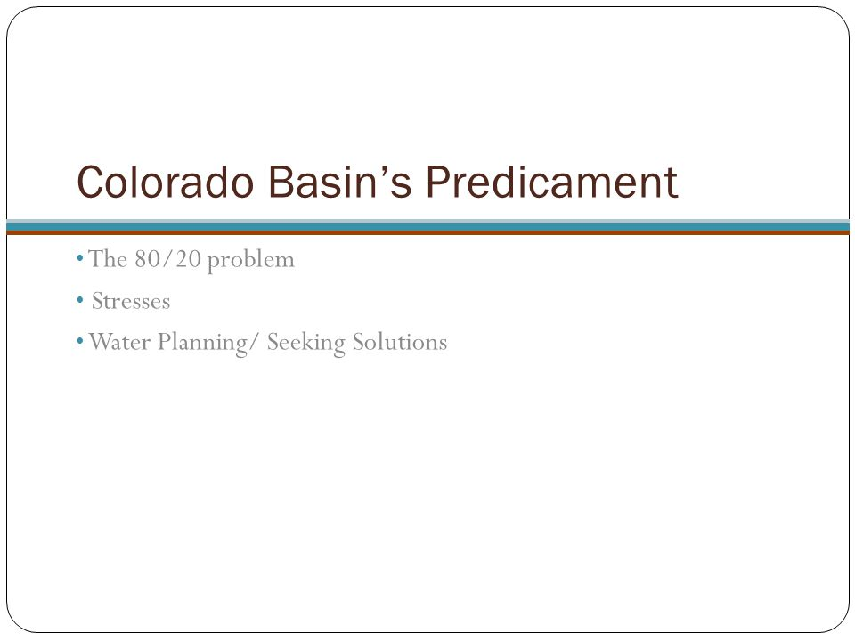 Colorado Basin's Predicament The 80/20 problem Stresses Water Planning/ Seeking Solutions