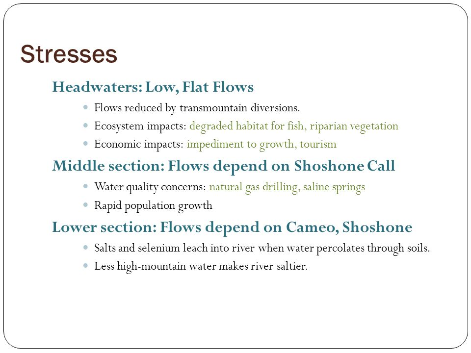 Stresses Headwaters: Low, Flat Flows Flows reduced by transmountain diversions. Ecosystem impacts: degraded habitat for fish, riparian vegetation Econ