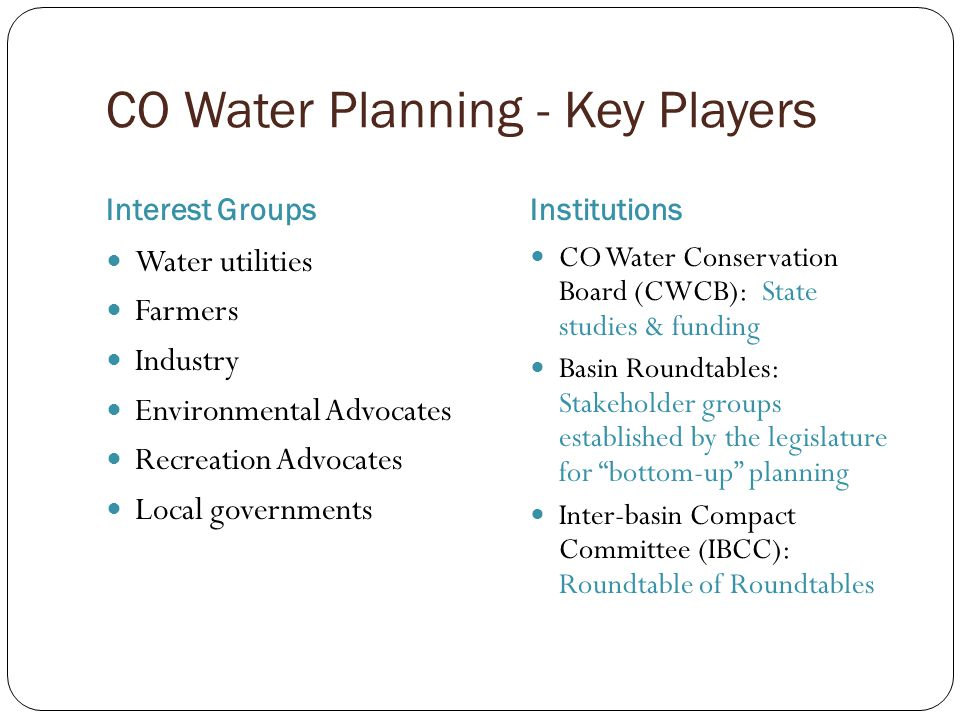 CO Water Planning - Key Players Interest GroupsInstitutions Water utilities Farmers Industry Environmental Advocates Recreation Advocates Local governments CO Water Conservation Board (CWCB): State studies & funding Basin Roundtables: Stakeholder groups established by the legislature for bottom-up planning Inter-basin Compact Committee (IBCC): Roundtable of Roundtables