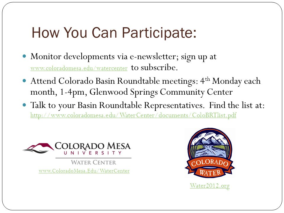 How You Can Participate: Monitor developments via e-newsletter; sign up at www.coloradomesa.edu/watercenter to subscribe. www.coloradomesa.edu/waterce