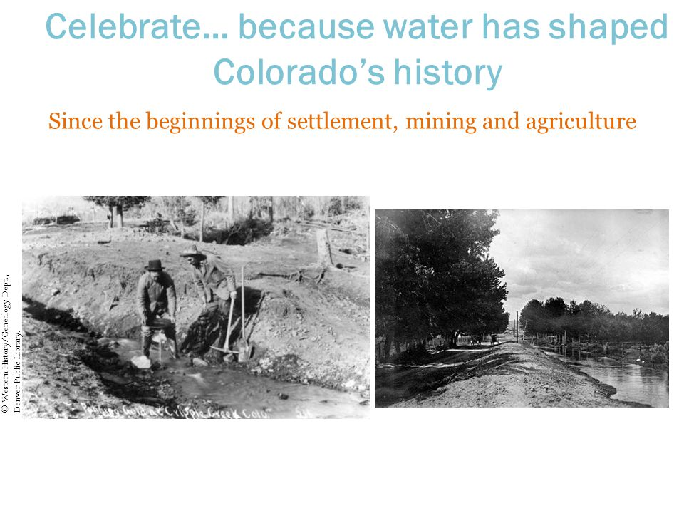 Celebrate… because water has shaped Colorado's history Since the beginnings of settlement, mining and agriculture © Western History/Genealogy Dept., Denver Public Library.
