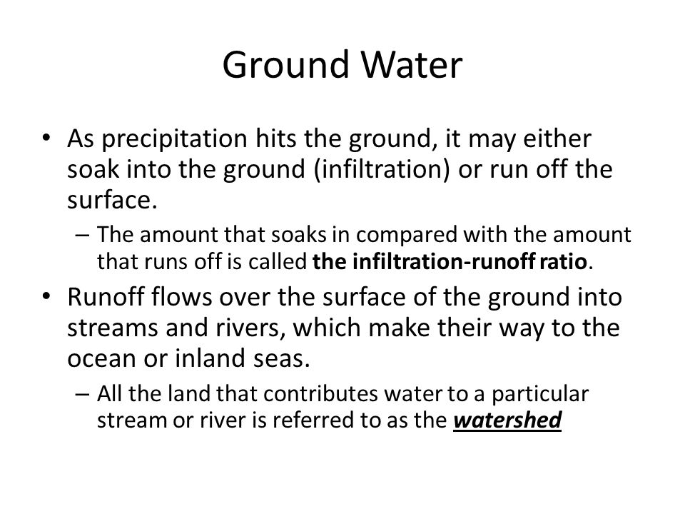 Ground Water As precipitation hits the ground, it may either soak into the ground (infiltration) or run off the surface.