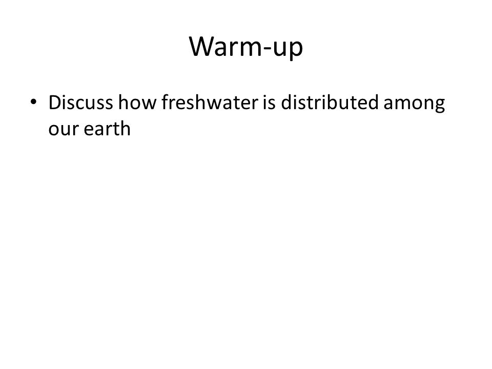 Warm-up Discuss how freshwater is distributed among our earth