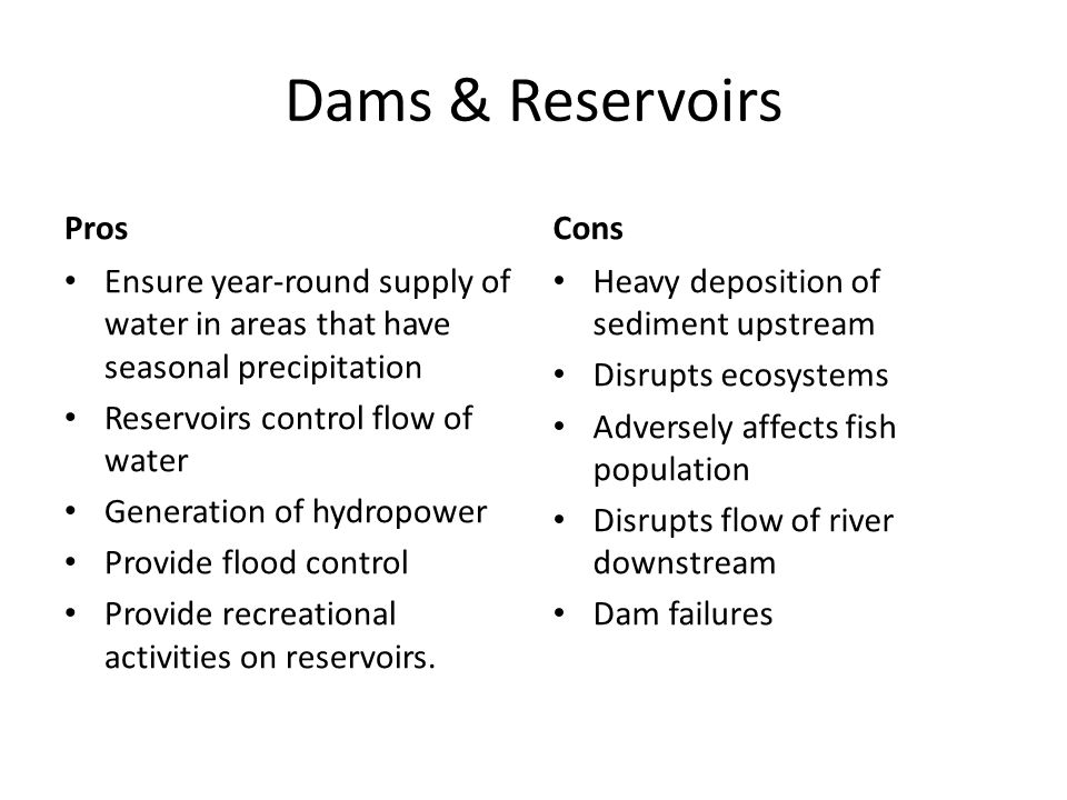 Dams & Reservoirs Pros Ensure year-round supply of water in areas that have seasonal precipitation Reservoirs control flow of water Generation of hydropower Provide flood control Provide recreational activities on reservoirs.