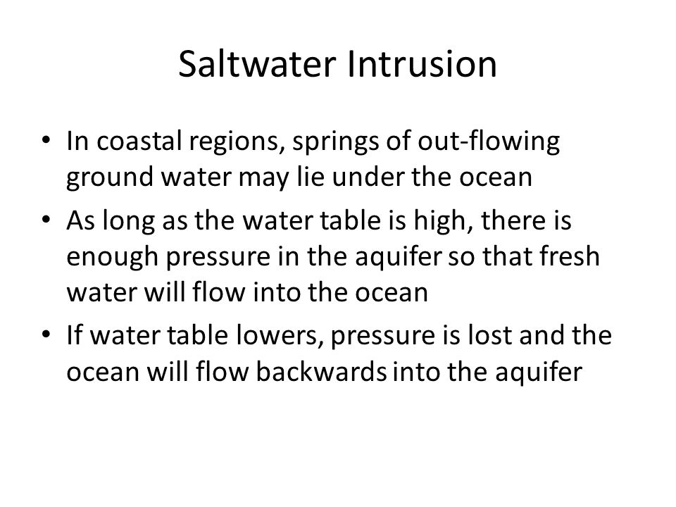 Saltwater Intrusion In coastal regions, springs of out-flowing ground water may lie under the ocean As long as the water table is high, there is enough pressure in the aquifer so that fresh water will flow into the ocean If water table lowers, pressure is lost and the ocean will flow backwards into the aquifer